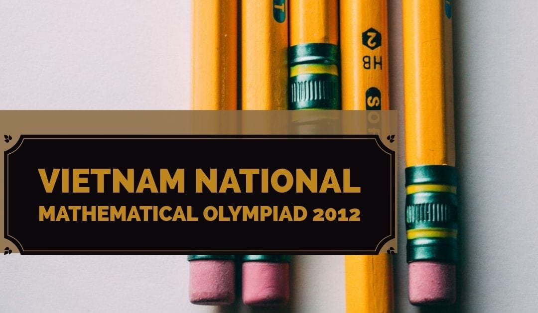 Vietnam National Mathematical Olympiad 2012