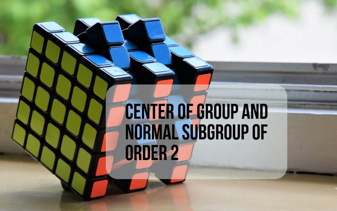 Center of group and normal subgroup of order 2