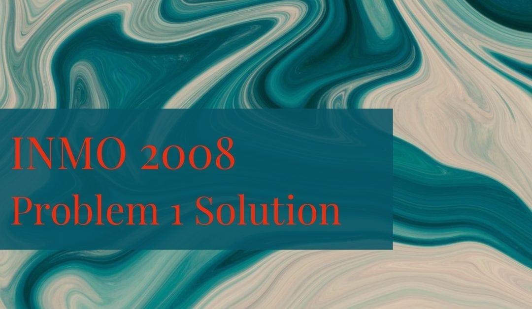 INMO 2008 problem 1