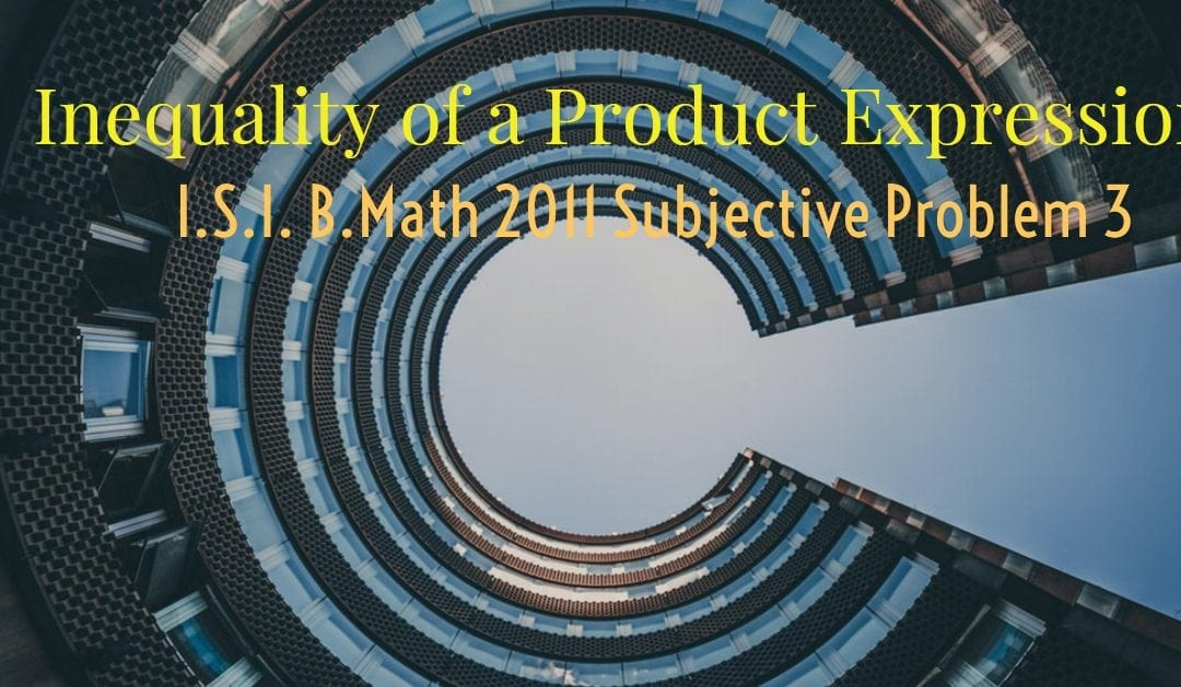 Inequality of a product expression (I.S.I. B.Math 2011 Subjective Problem 3)