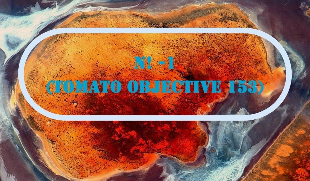 N! -1  (TOMATO Objective 153)
