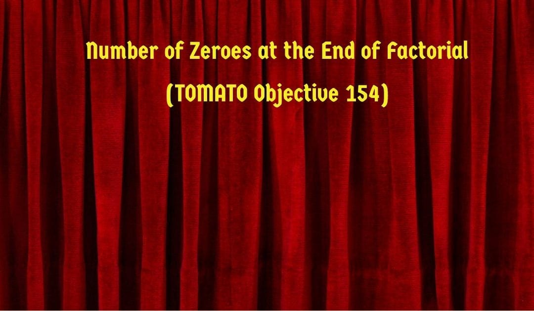 Number of zeroes at the end of factorial (TOMATO Objective 154)