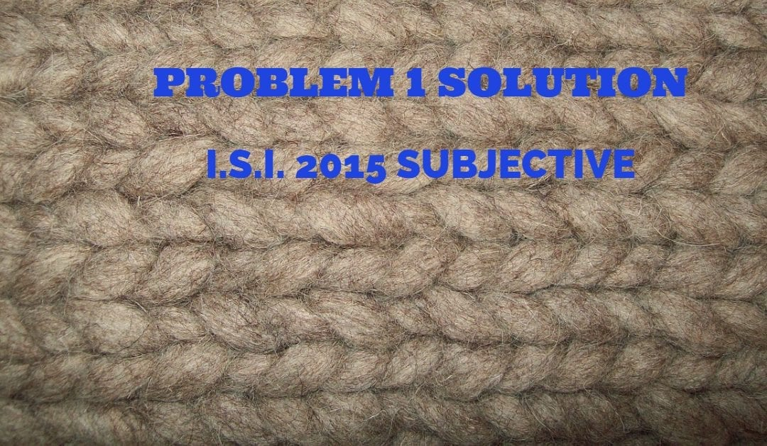 I.S.I. 2015 Subjective 1 Solution