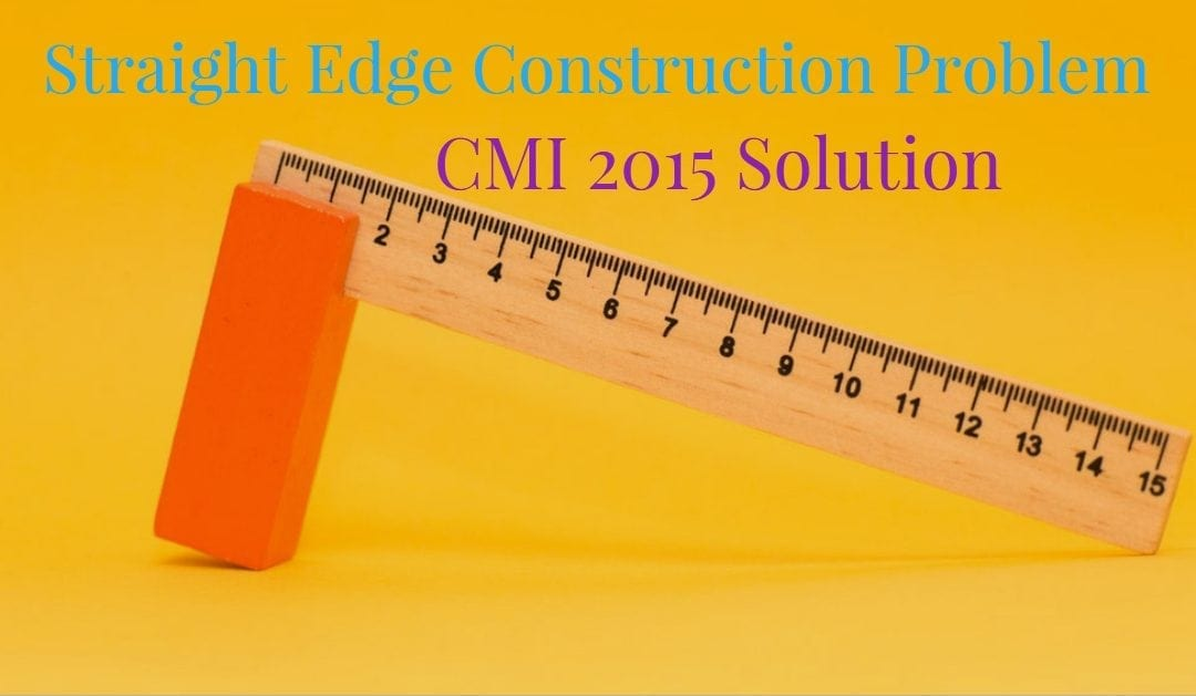 Straight Edge Construction Problem (CMI 2015 solution)