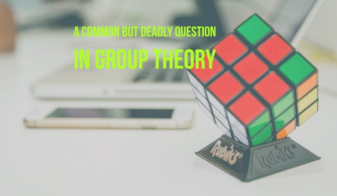 A Common but deadly question in Group theory