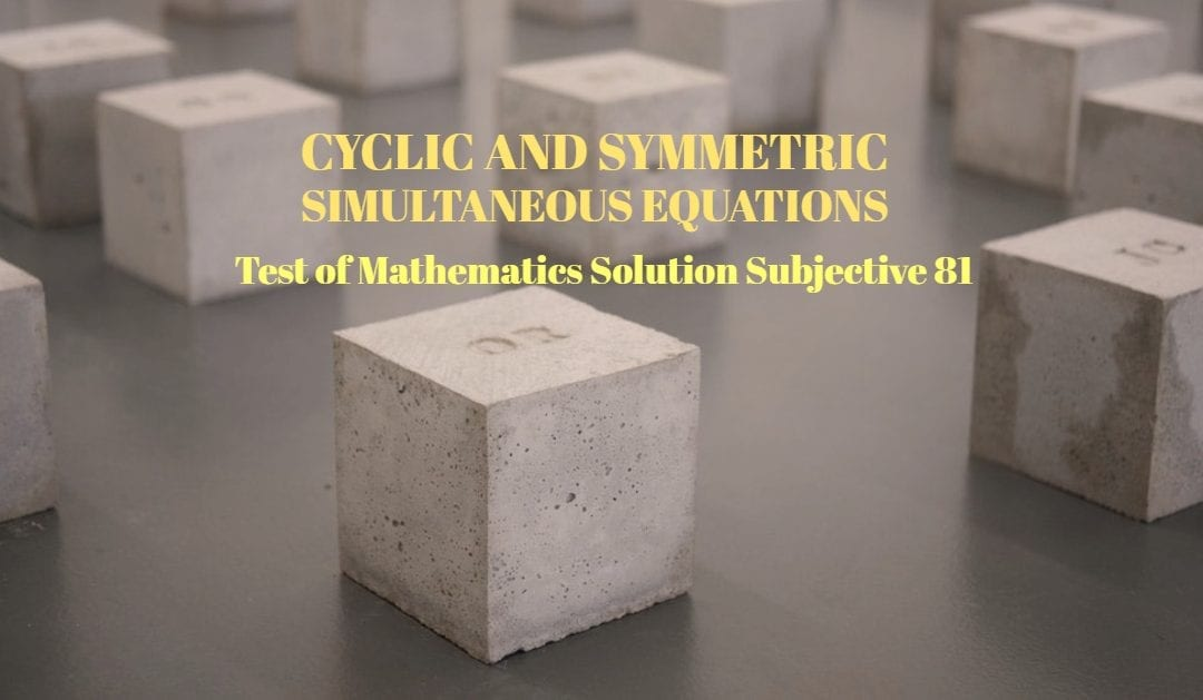 Test of Mathematics Solution Subjective 81 – Cyclic and Symmetric Simultaneous Equations