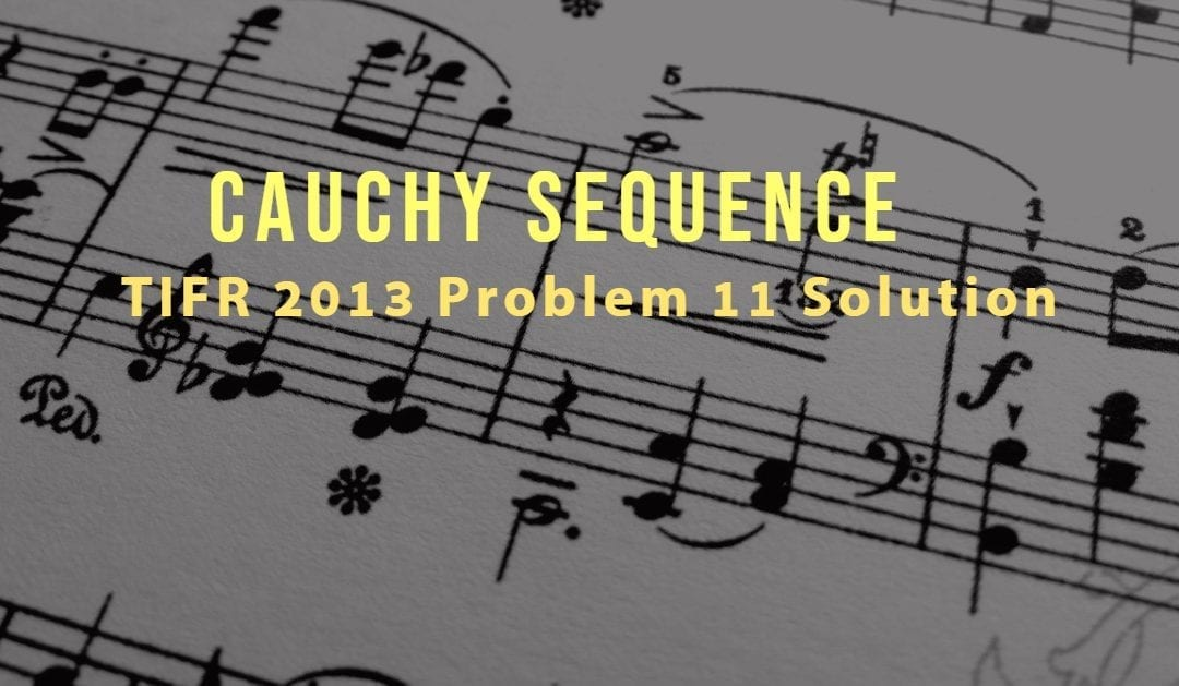 TIFR 2013 Problem 11 Solution – Cauchy sequence- series