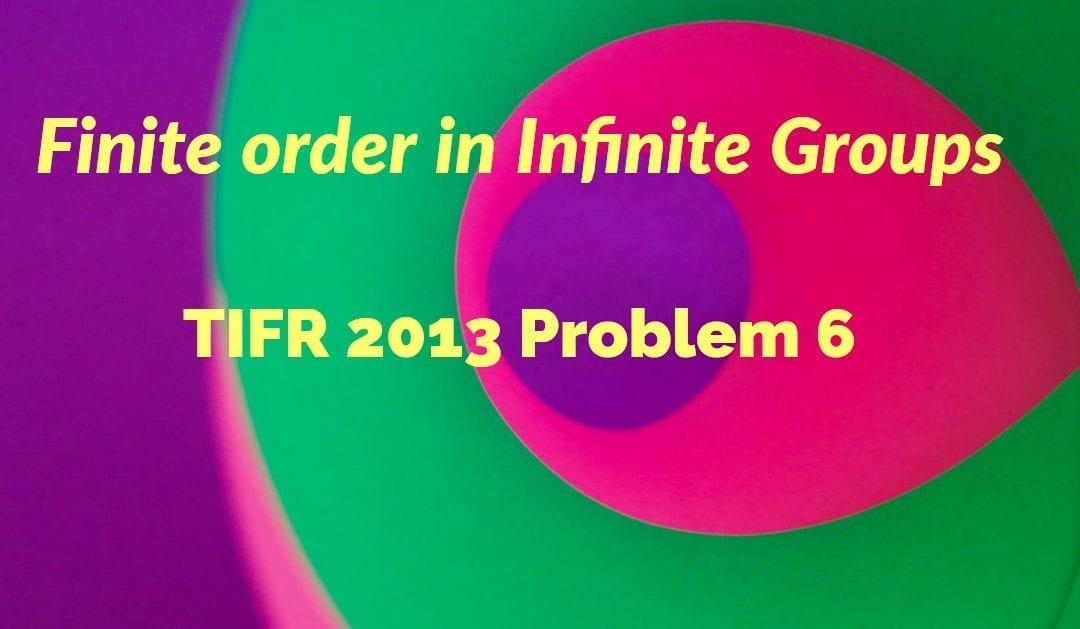 TIFR 2013 Problem 6 Solution – Finite order in Infinite Groups