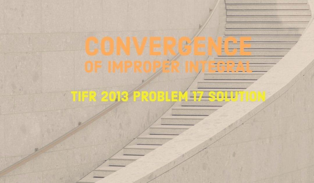 TIFR 2013 Problem 17 Solution -Convergence of Improper Integral