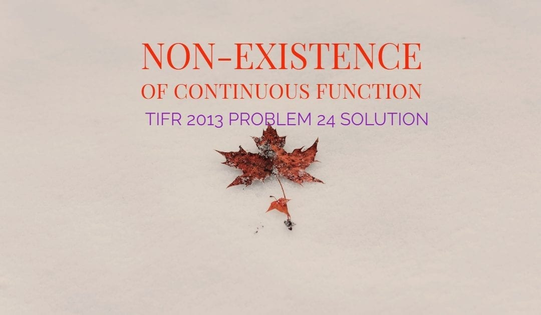 TIFR 2013 Problem 24 Solution -Non-existence of continuous function