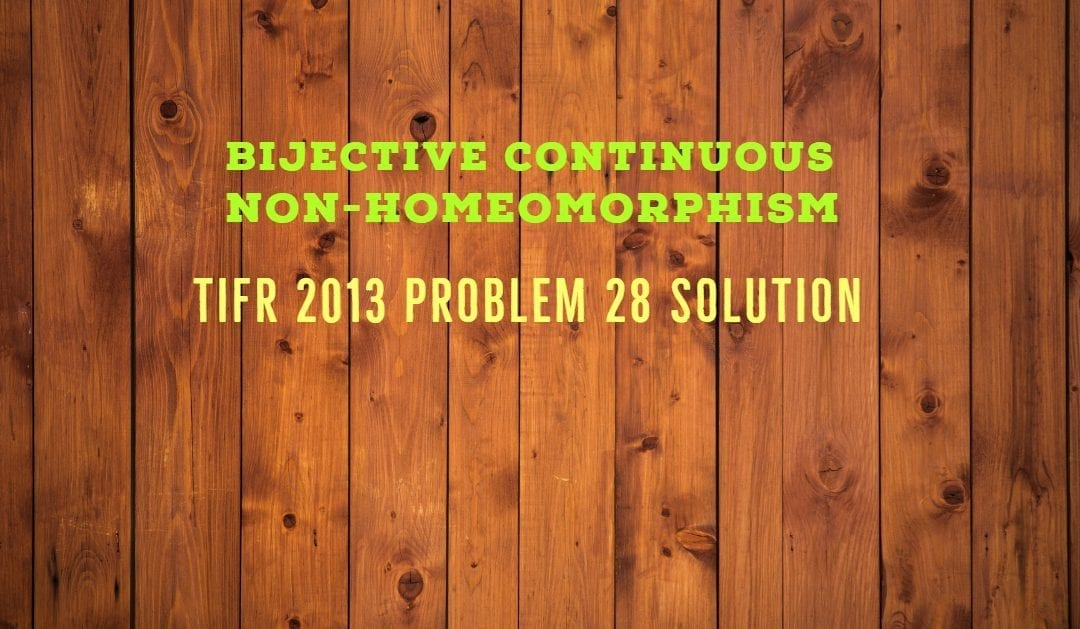 TIFR 2013 Problem 28 Solution -Bijective continuous non-homeomorphism
