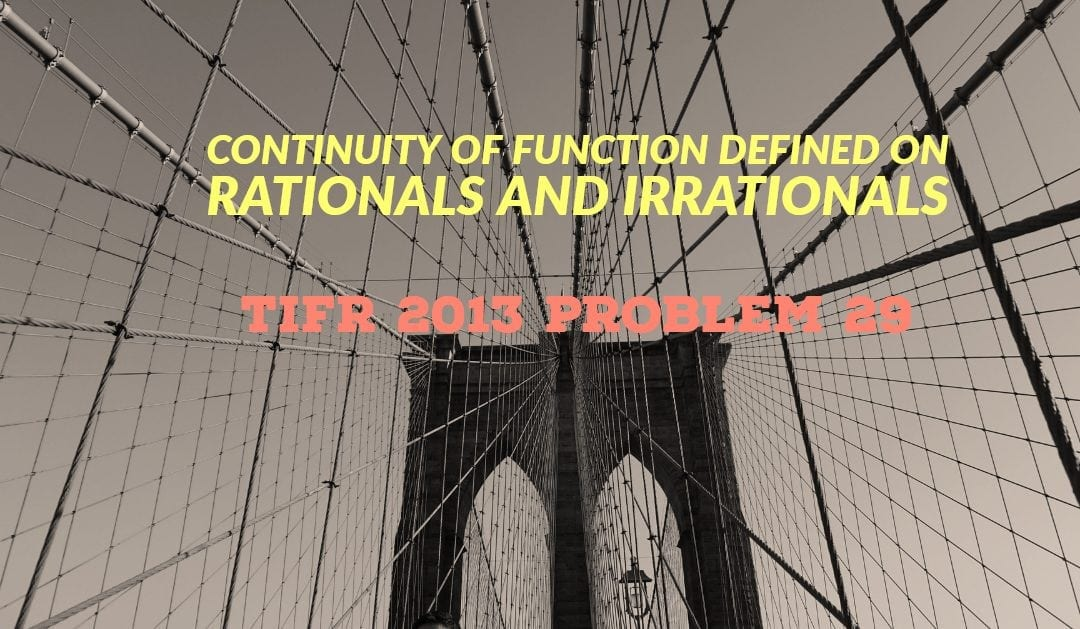 TIFR 2013 Problem 29 Solution -Continuity of function defined on rationals and irrationals
