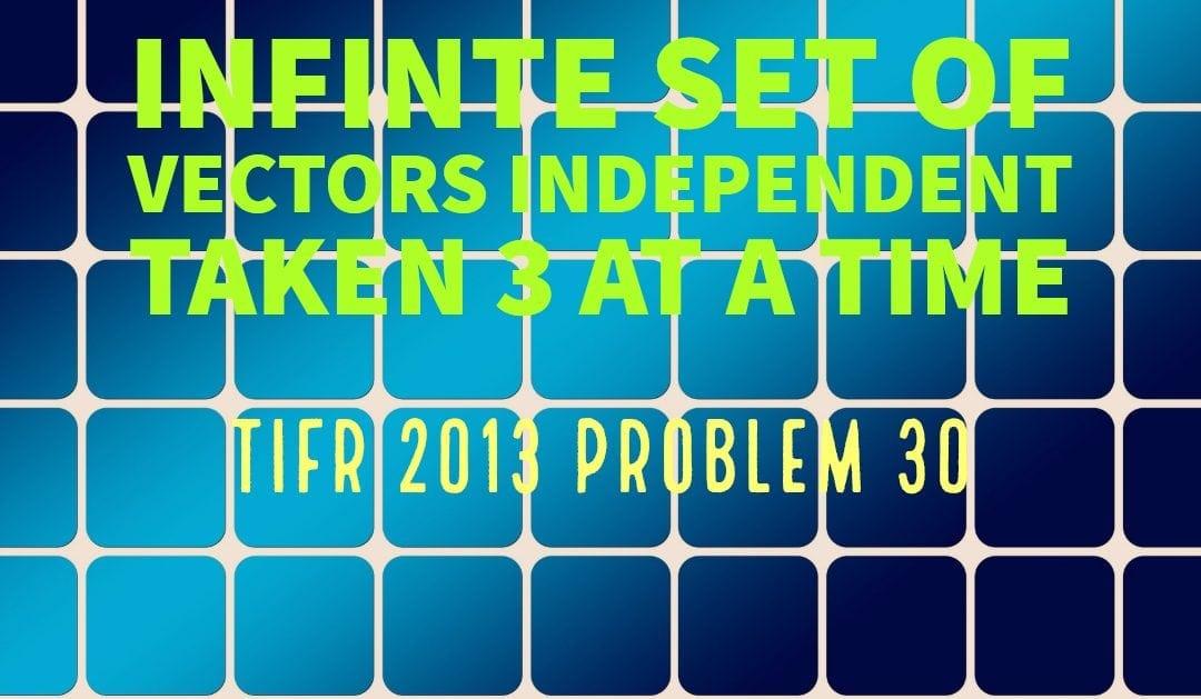 TIFR 2013 Problem 30 Solution -Infinite set of independent vectors taken 3 at a time