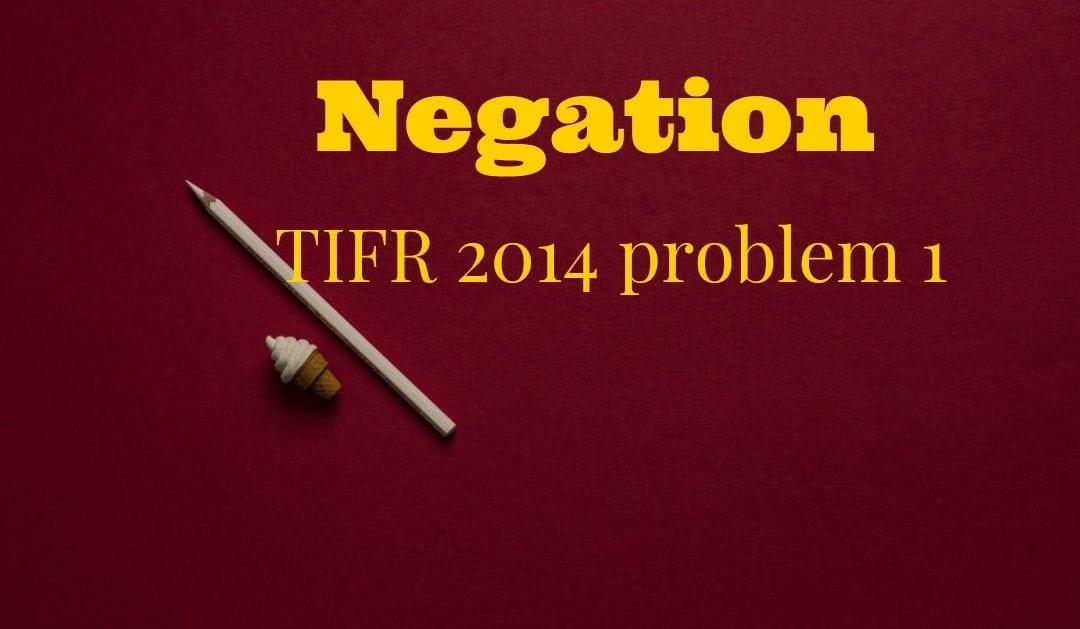 TIFR 2014 Problem 1 Solution – Negation