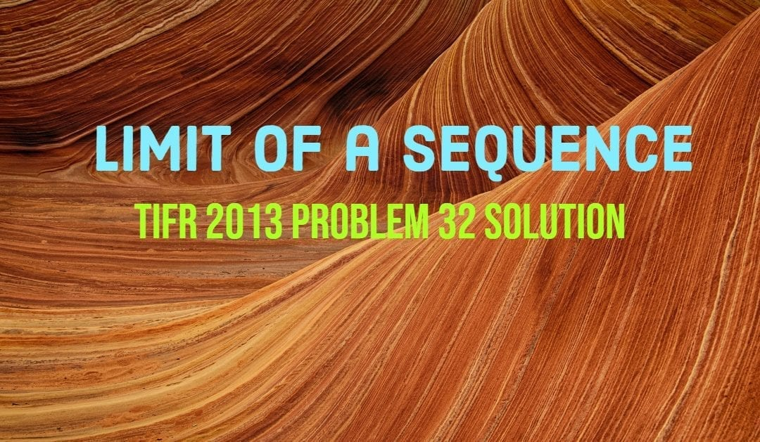 TIFR 2013 Problem 32 Solution – Limit of a Sequence