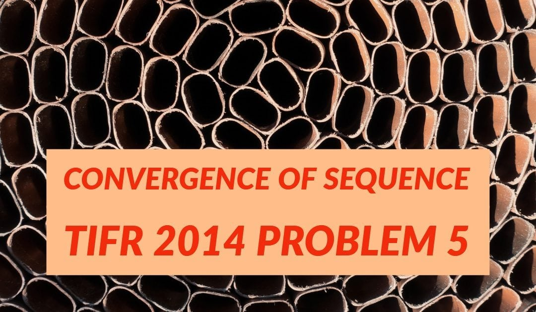 TIFR 2014 Problem 5 Solution -Convergence of sequence
