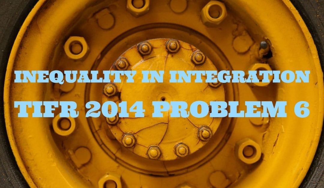 TIFR 2014 problem 6 Solution – Inequality in Integration