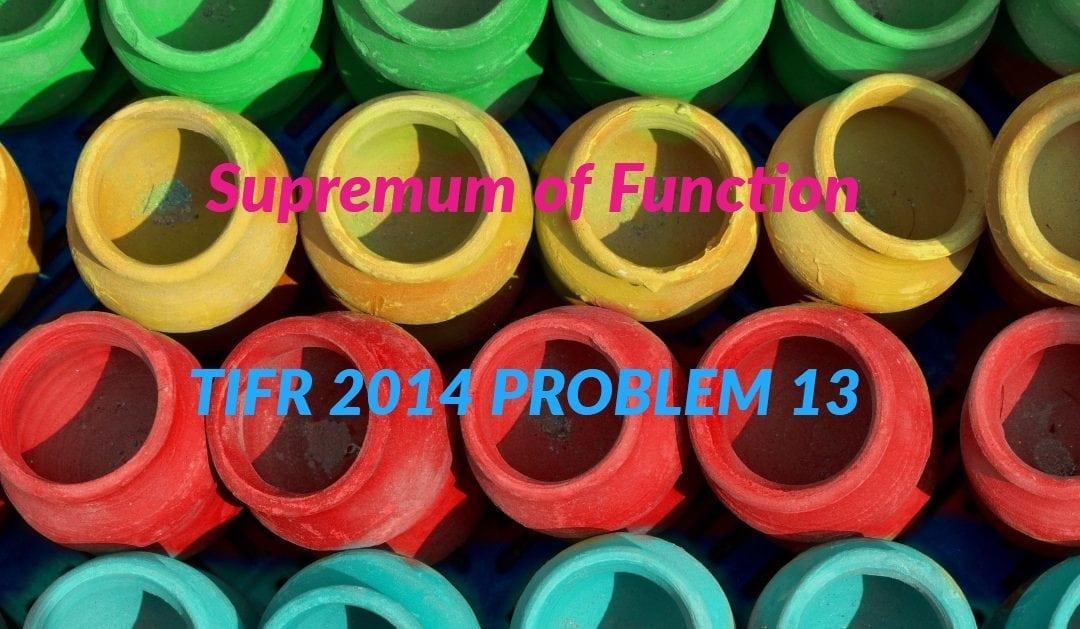 TIFR 2014 Problem 13 Solution – Supremum of Function