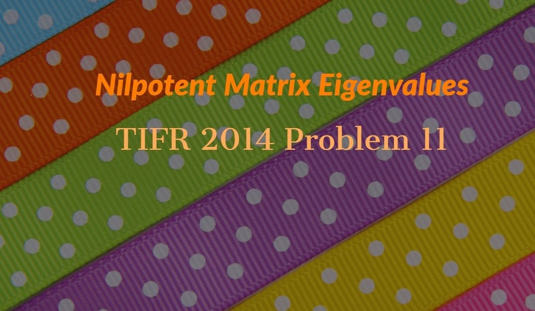 TIFR 2014 Problem 11 Solution – Nilpotent Matrix Eigenvalues