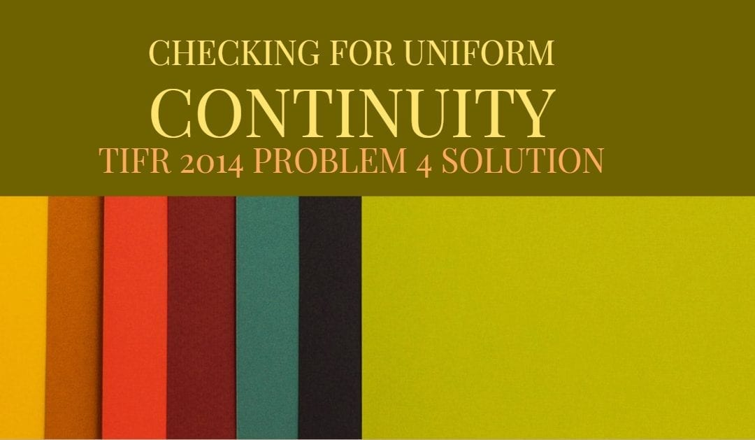TIFR 2014 Problem 4 Solution -Checking for Uniform continuity
