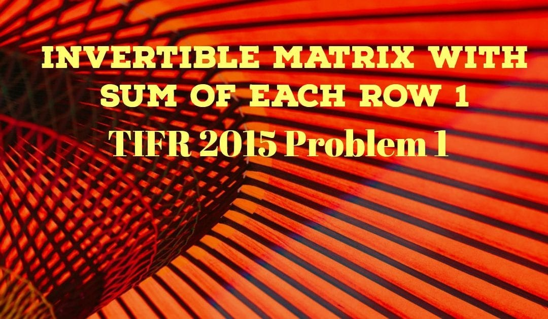 TIFR 2015 Problem 1 Solution -Invertible Matrix with Sum of Each Row 1