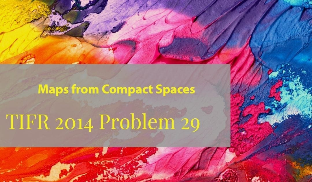 TIFR 2014 Problem 29 Solution – Maps from compact spaces