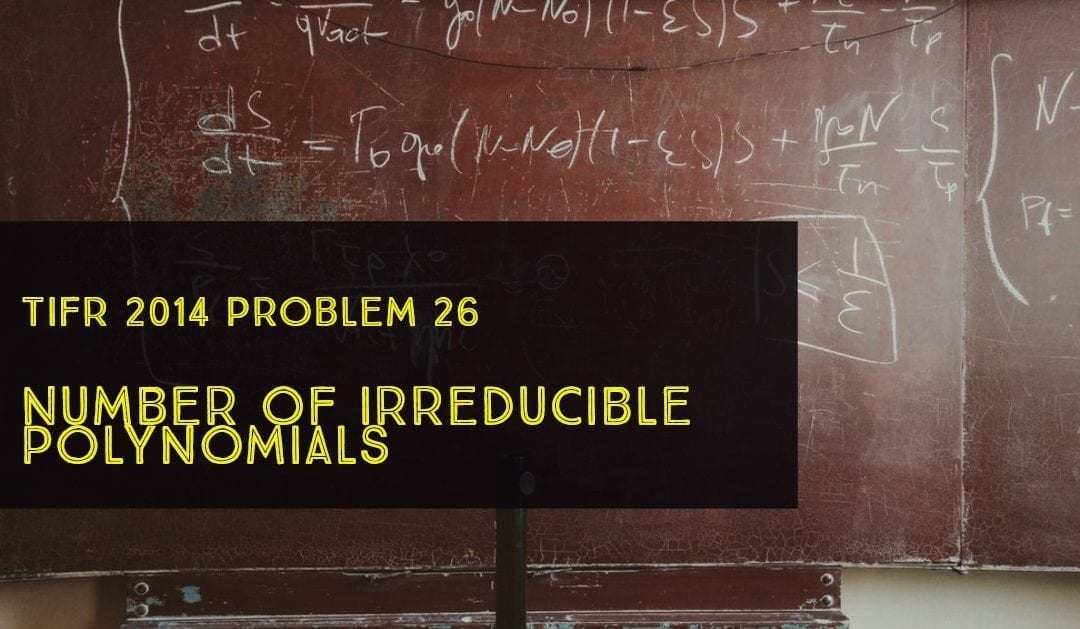 TIFR 2014 Problem 26 Solution -Number of irreducible Polynomials