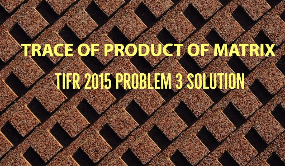 TIFR 2015 Problem 3 Solution – Trace of Product of Matrix