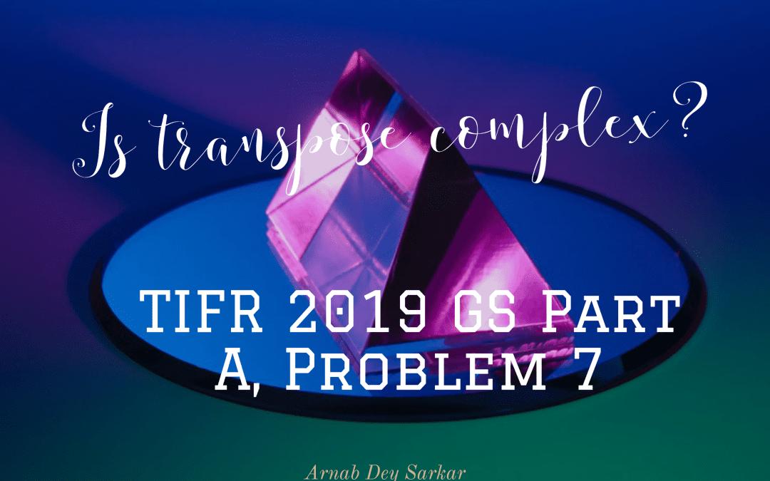 Is transpose complex?: TIFR 2019 GS Part A, Problem 7