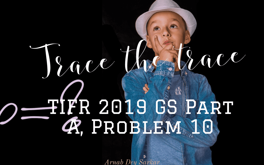 Trace the trace: TIFR 2019 GS Part A, Problem 10