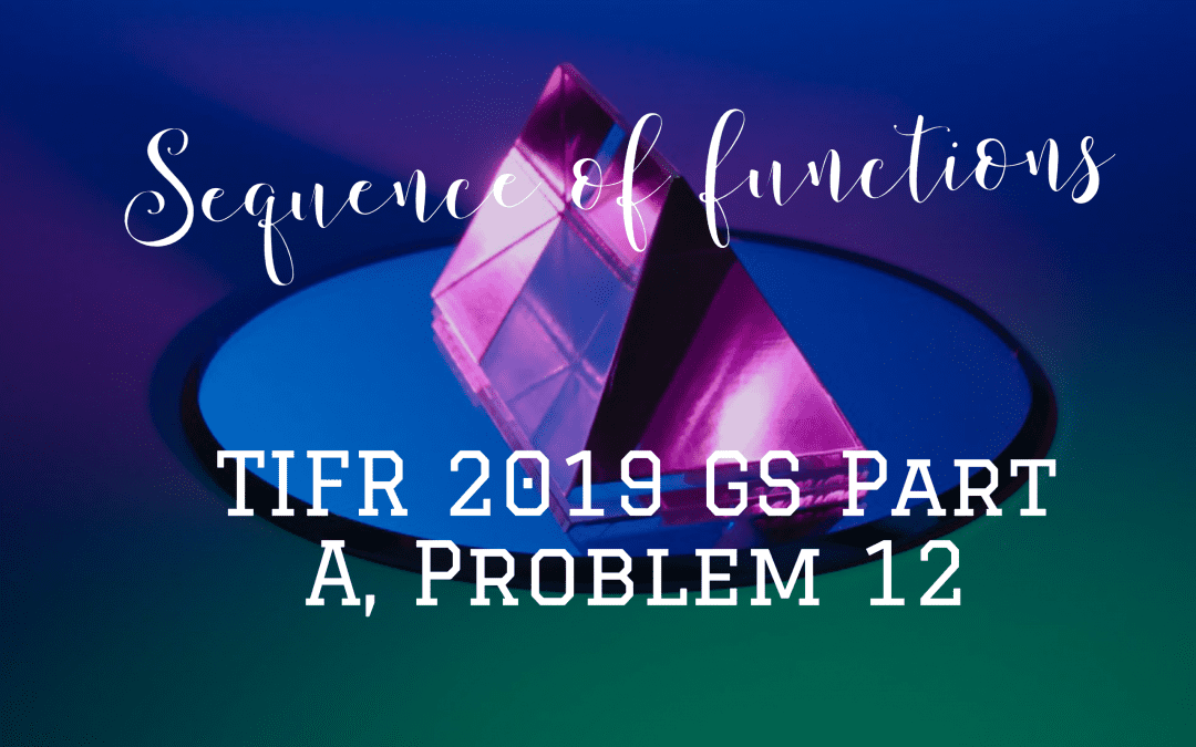 Sequence of functions:TIFR 2019 GS Part A, Problem 12