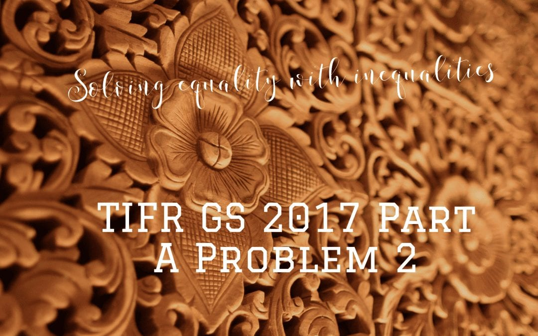 Solving equality with inequalities: TIFR GS 2017, Part 1 Problem 2