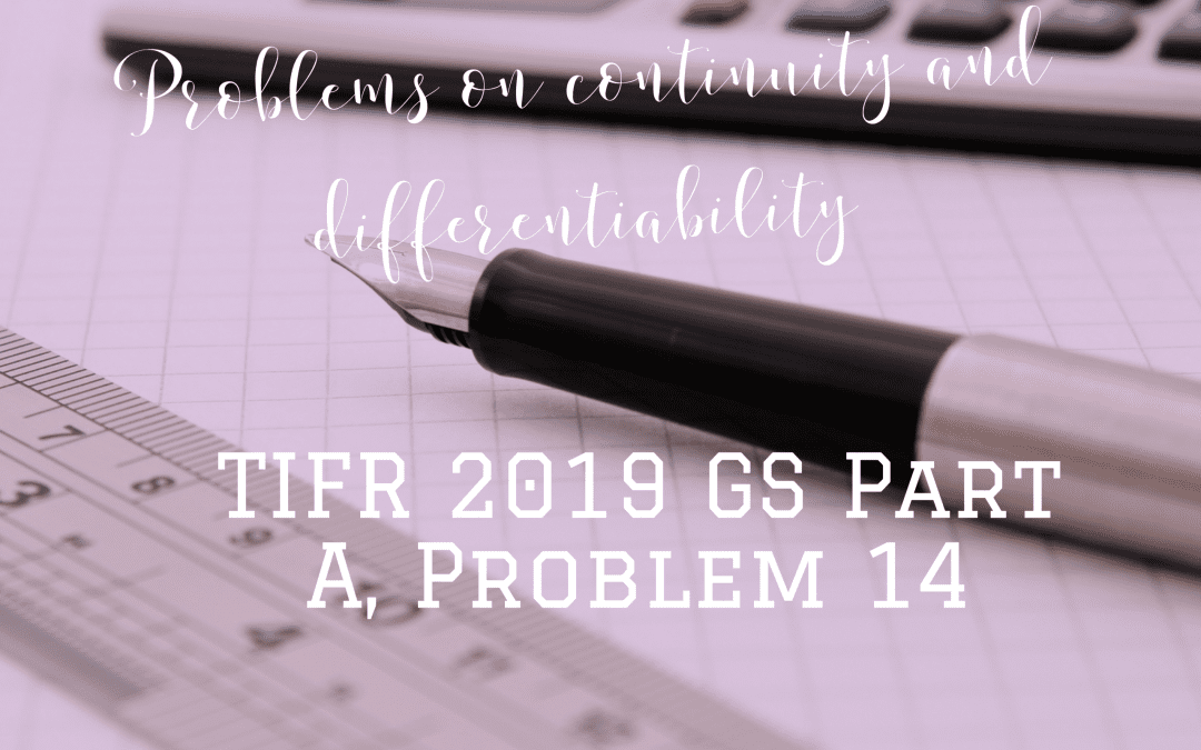 Problems on continuity and differentiability:TIFR 2019 GS Part A, Problem 14