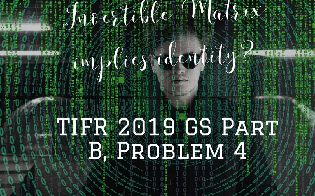Invertible Matrix implies identity?: TIFR GS 2019, Part B Problem 4