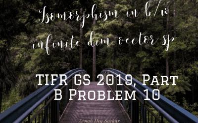 Isomorphism in b/w infinite dim vector sp: TIFR GS 2019, Part B Problem 10