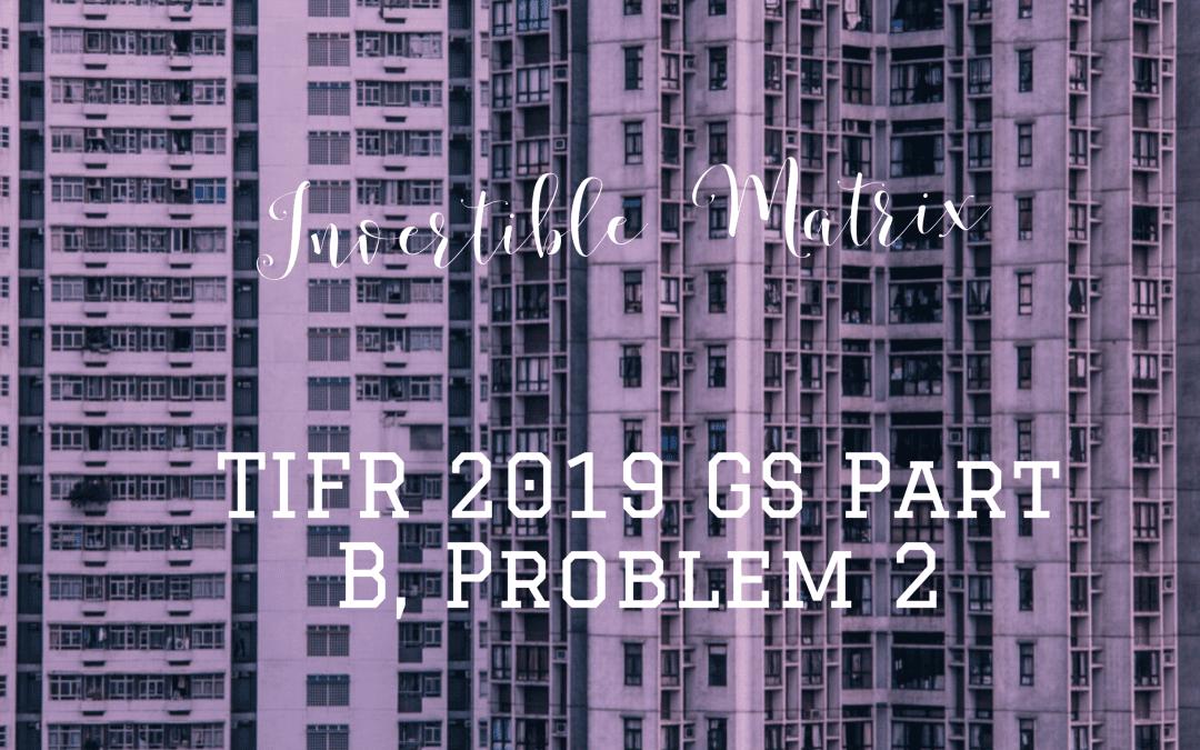Invertible Matrix: TIFR GS 2019, Part B Problem 2