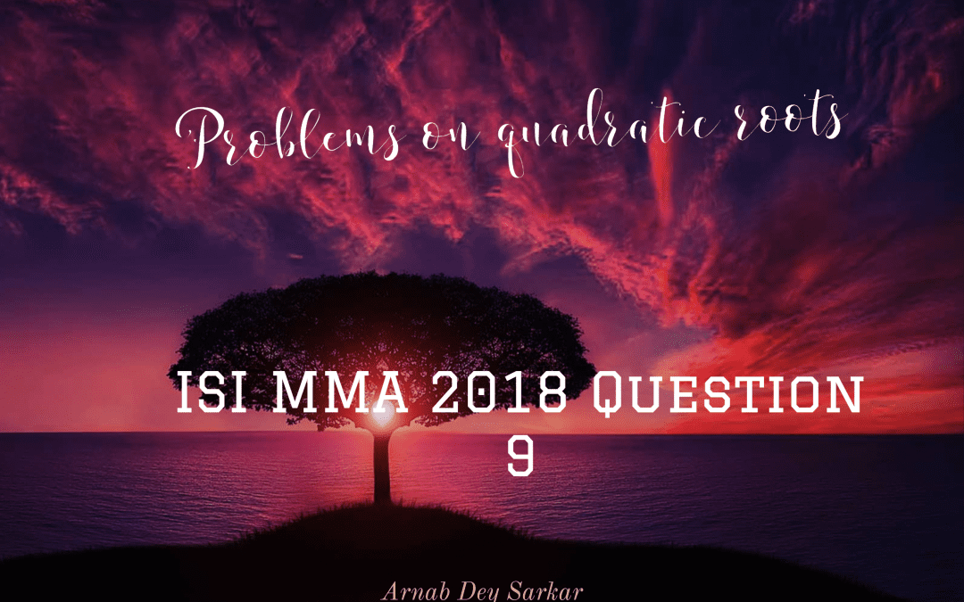 Problems on quadratic roots: ISI MMA 2018 Question 9