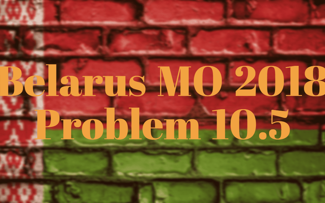 Belarus MO 2018 Problem 10.5 – Number Theory