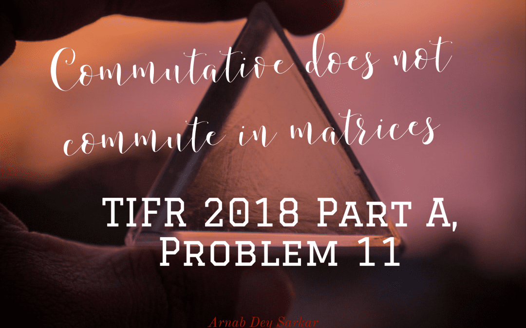 Commutative does not commute in matrices: TIFR 2018 Part A, Problem 11