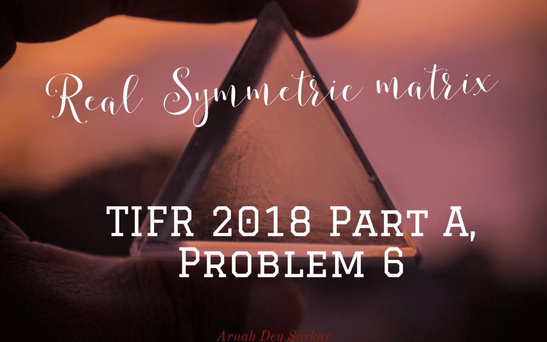 Real Symmetric matrix: TIFR 2018 Part A, Problem 6