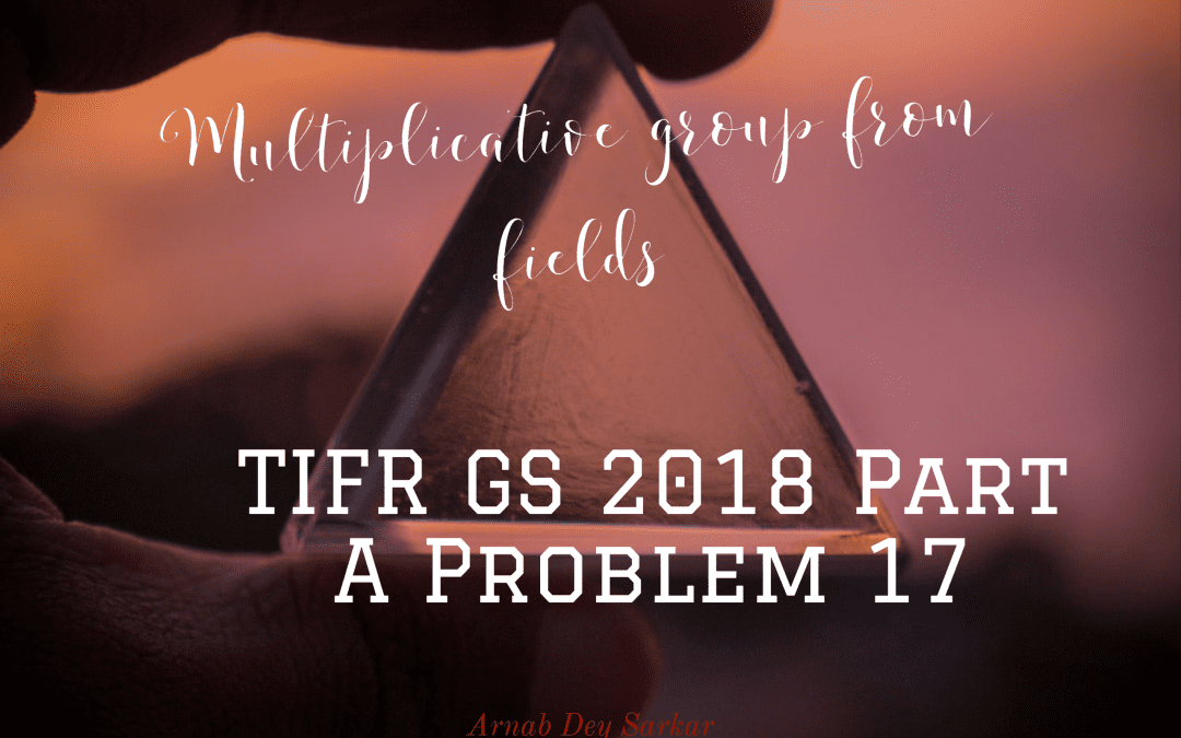 Multiplicative group from fields: TIFR GS 2018 Part A Problem 17