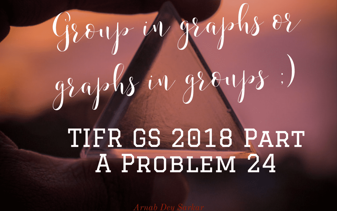 Group in graphs or graphs in groups ;): TIFR GS 2018 Part A Problem 24