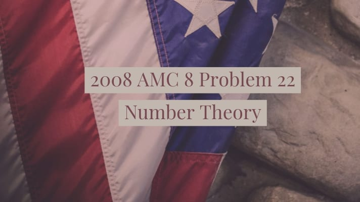 2008 AMC 8 Problem 22 Number theory