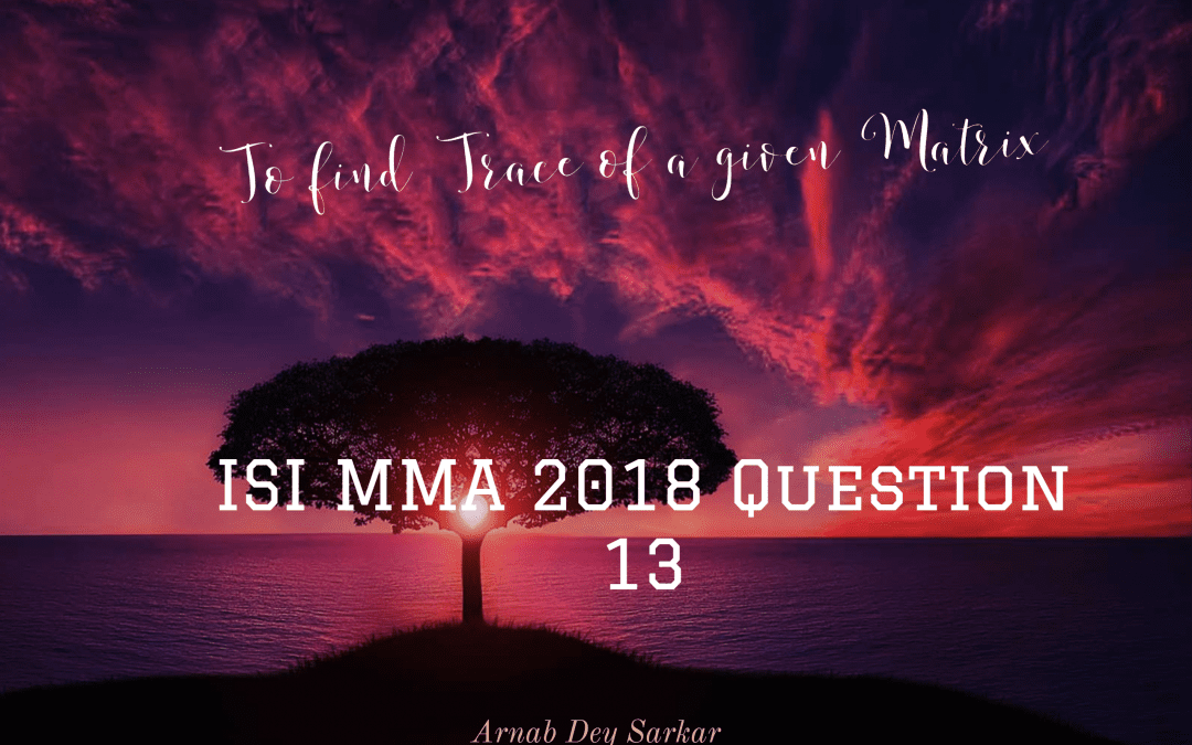 To find Trace of a given Matrix : ISI MMA 2018 Question 13