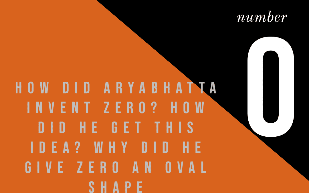 How did Aryabhatta invent zero? How did he get this idea? Why did he give zero an oval shape?
