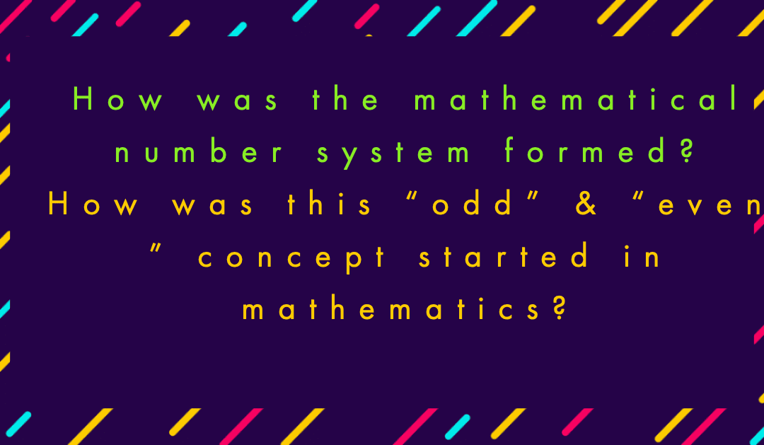 """How was the mathematical number system formed? How was this """"odd"""" & """"even """" concept started in mathematics?"""