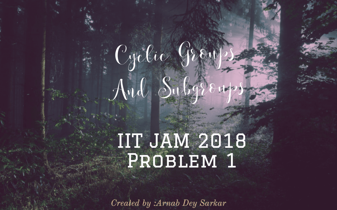 Cyclic Groups & Subgroups : IIT 2018 Problem 1