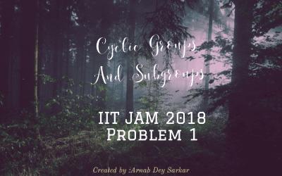 Cyclic Groups & Subgroups : IIT 2018 Problem 1
